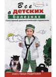 Все о детских болезнях. Книга умных родителей. Популярный диагностический справо
