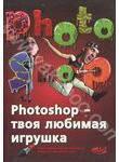 Photoshop - твоя любимая игрушка. Редактирование фотографий, создание фотомонтаж