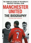 Manchester United: The Biography: The Complete Story of the World's Greatest Foo