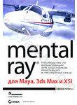 Mental Ray для Maya, 3ds Max и XSI (+ CD-ROM)